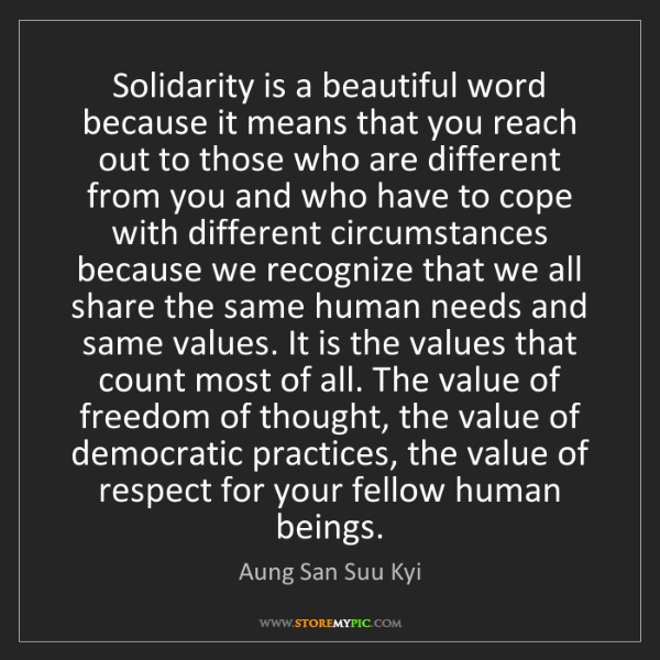Aung San Suu Kyi: Solidarity is a beautiful word because it means that...
