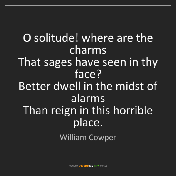 William Cowper: O solitude! where are the charms   That sages have seen...