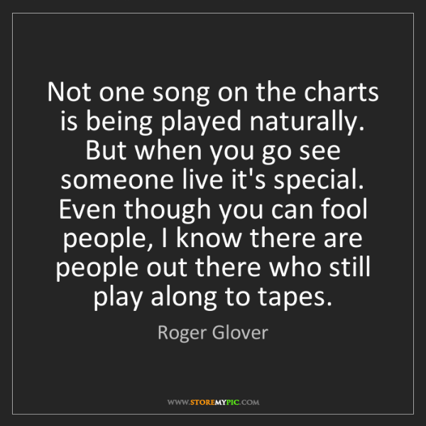 Roger Glover: Not one song on the charts is being played naturally....
