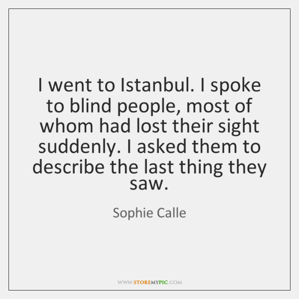 I went to Istanbul. I spoke to blind people, most of whom ...