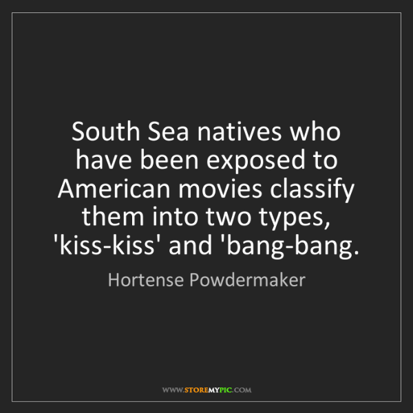 Hortense Powdermaker: South Sea natives who have been exposed to American movies...