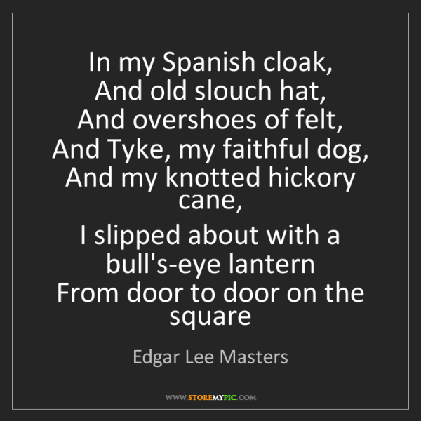 Edgar Lee Masters: In my Spanish cloak,   And old slouch hat,   And overshoes...