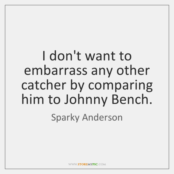 I don't want to embarrass any other catcher by comparing him to ...