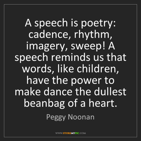 Peggy Noonan: A speech is poetry: cadence, rhythm, imagery, sweep!...