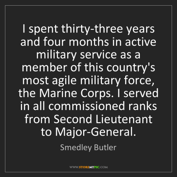 Smedley Butler: I spent thirty-three years and four months in active...