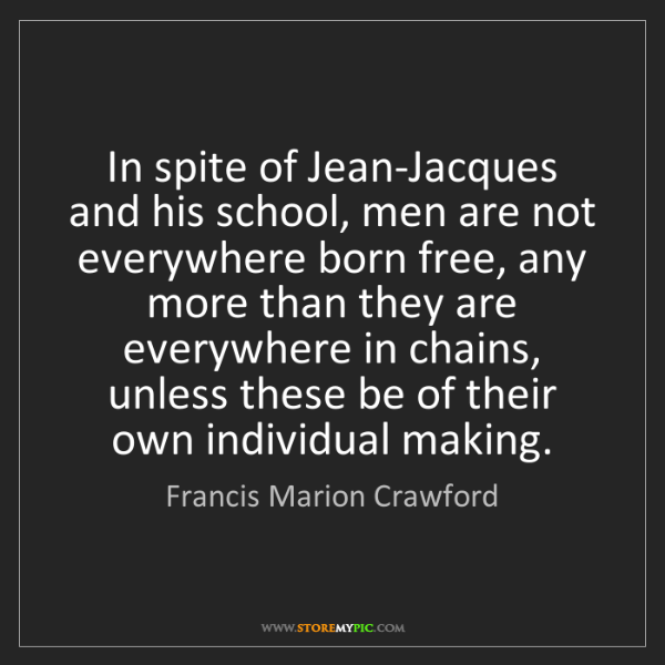Francis Marion Crawford: In spite of Jean-Jacques and his school, men are not...