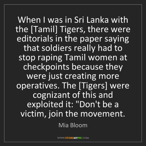 Mia Bloom: When I was in Sri Lanka with the [Tamil] Tigers, there...