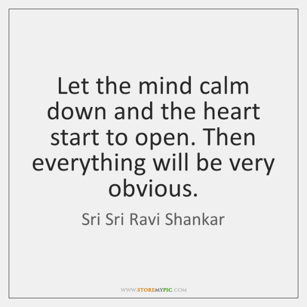 Let the mind calm down and the heart start to open. Then ...