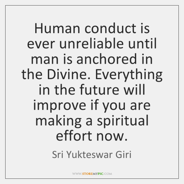 Human conduct is ever unreliable until man is anchored in the Divine. ...