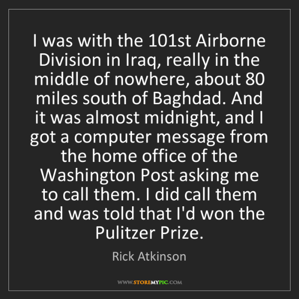 Rick Atkinson: I was with the 101st Airborne Division in Iraq, really...