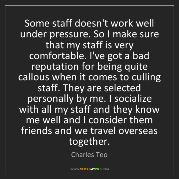 Charles Teo: Some staff doesn't work well under pressure. So I make...