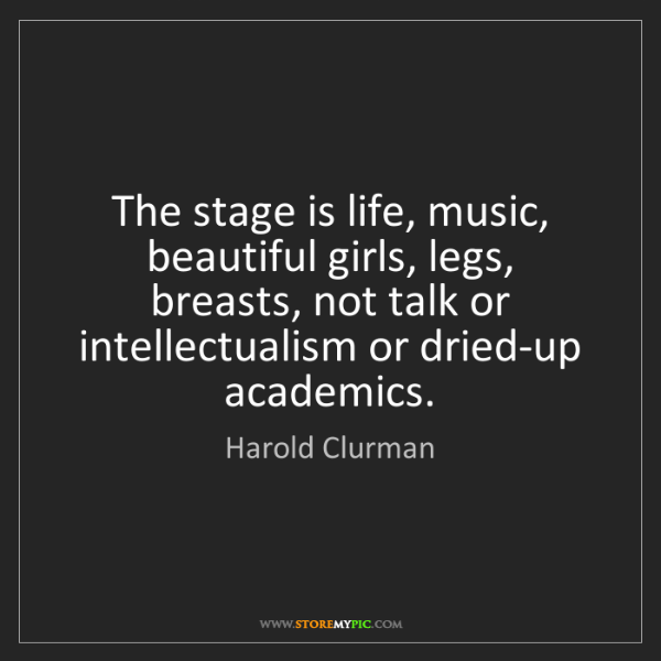 Harold Clurman: The stage is life, music, beautiful girls, legs, breasts,...