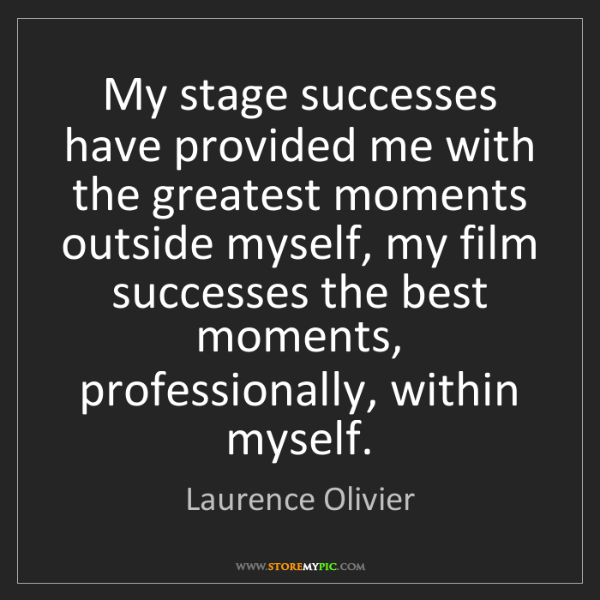 Laurence Olivier: My stage successes have provided me with the greatest...