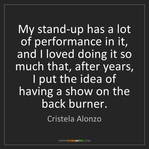 Cristela Alonzo: My stand-up has a lot of performance in it, and I loved...