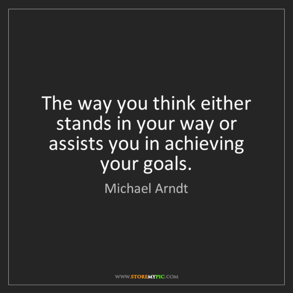 Michael Arndt: The way you think either stands in your way or assists...