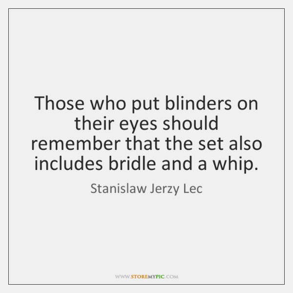 Those who put blinders on their eyes should remember that the set ...