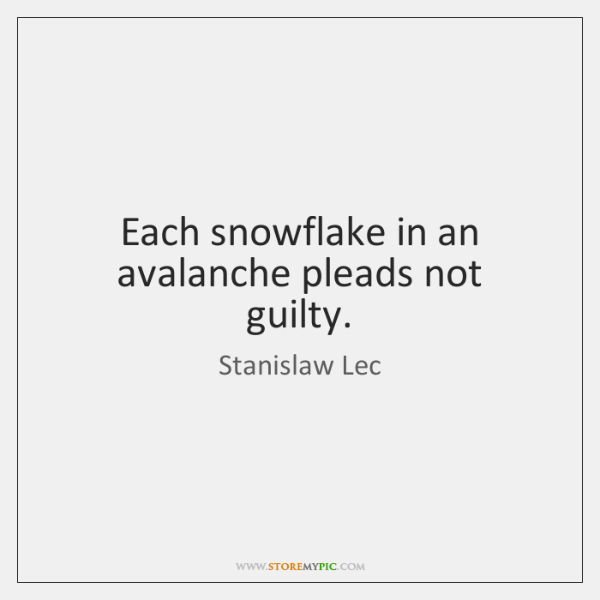 Each snowflake in an avalanche pleads not guilty.
