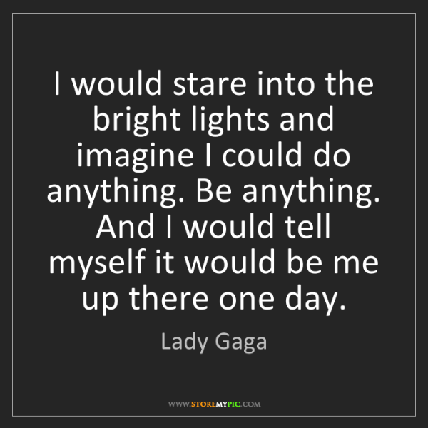 Lady Gaga: I would stare into the bright lights and imagine I could...