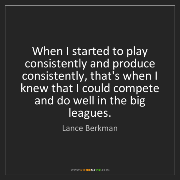 Lance Berkman: When I started to play consistently and produce consistently,...