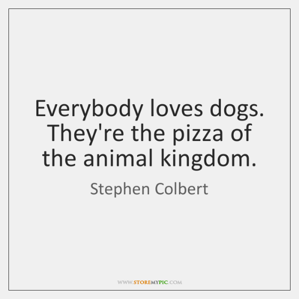 Everybody loves dogs. They're the pizza of the animal kingdom.