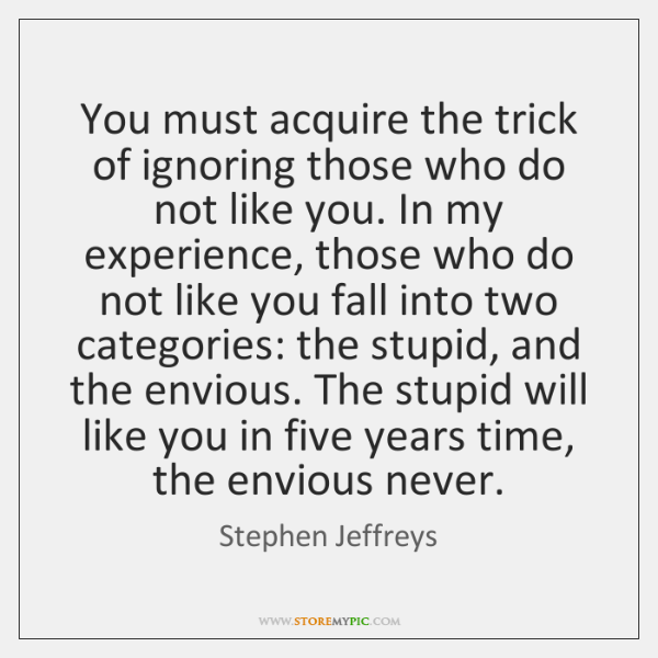 You must acquire the trick of ignoring those who do not like ...