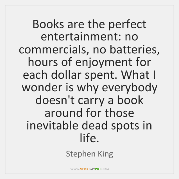Books are the perfect entertainment: no commercials, no batteries, hours of enjoyment ...