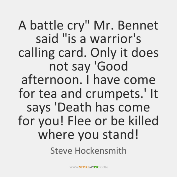 "A battle cry"" Mr. Bennet said ""is a warrior's calling card. Only ..."