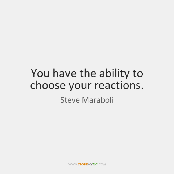 You have the ability to choose your reactions.