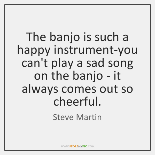 The banjo is such a happy instrument-you can't play a sad song ...