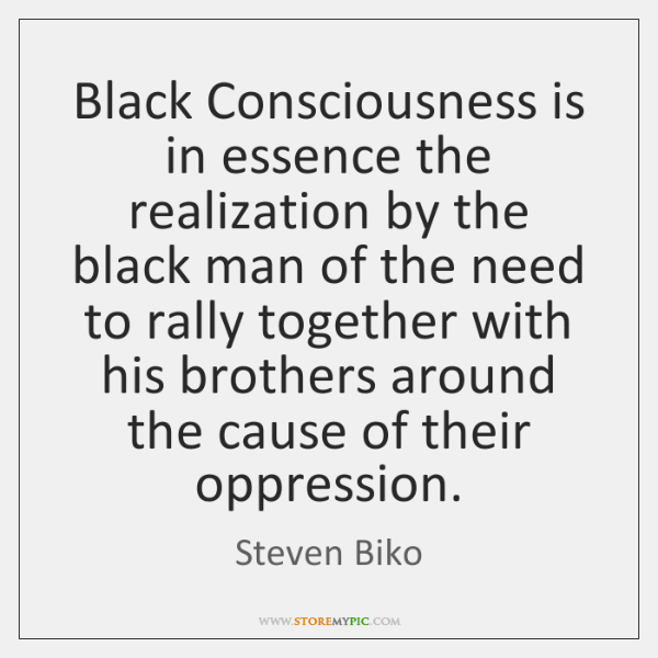 Black Consciousness is in essence the realization by the black man of ...