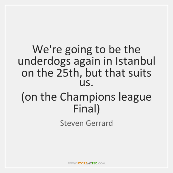 We're going to be the underdogs again in Istanbul on the 25th, ...