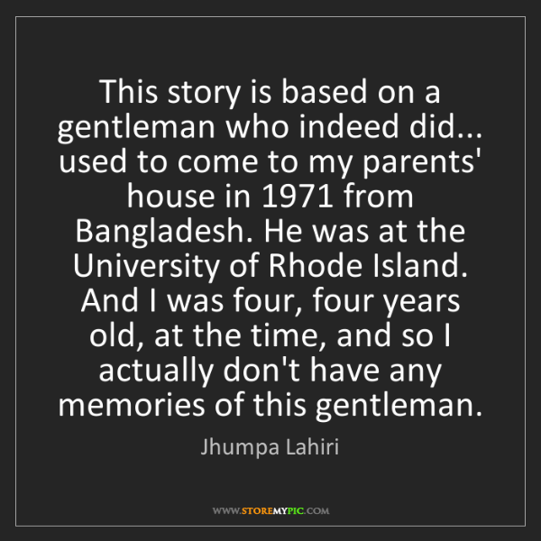 Jhumpa Lahiri: This story is based on a gentleman who indeed did......