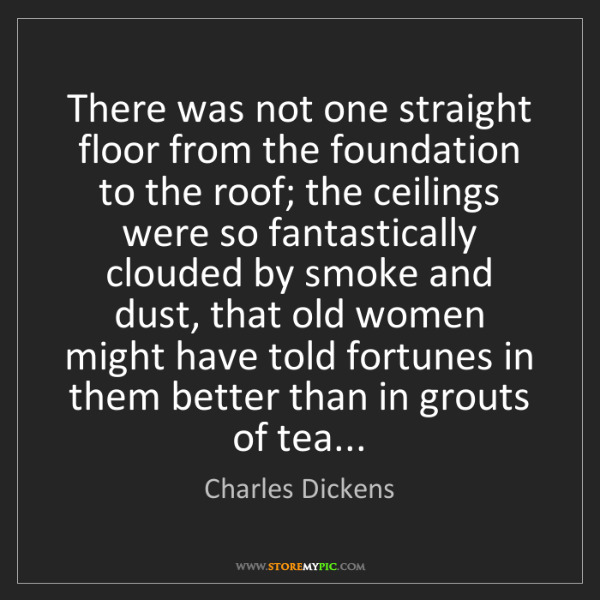 Charles Dickens: There was not one straight floor from the foundation...