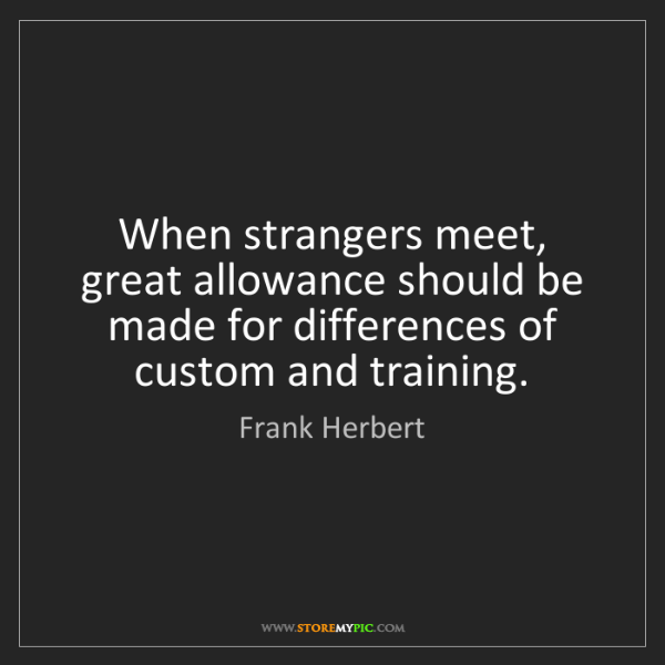 Frank Herbert: When strangers meet, great allowance should be made for...