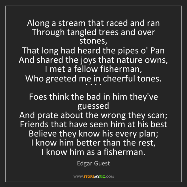 Edgar Guest: Along a stream that raced and ran  Through tangled trees...