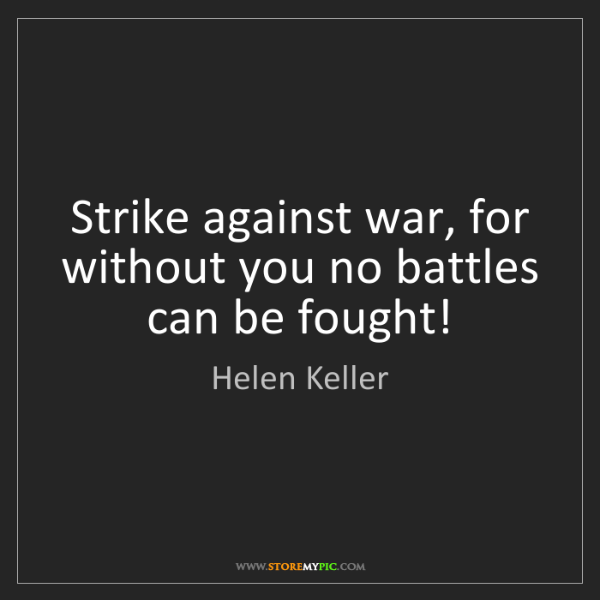 Helen Keller: Strike against war, for without you no battles can be...