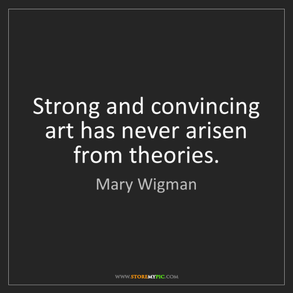 Mary Wigman: Strong and convincing art has never arisen from theories.