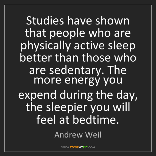 Andrew Weil: Studies have shown that people who are physically active...