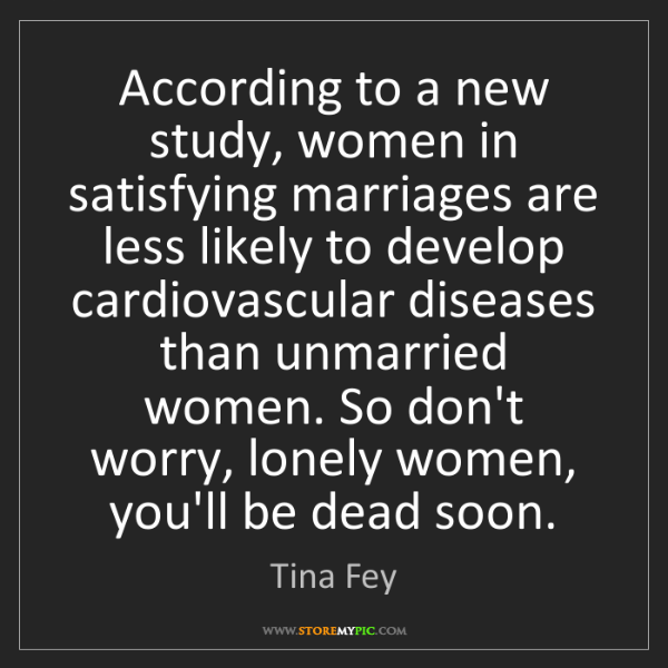 Tina Fey: According to a new study, women in satisfying marriages...