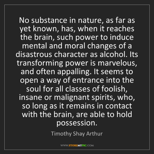 Timothy Shay Arthur: No substance in nature, as far as yet known, has, when...