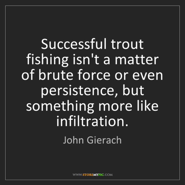 John Gierach: Successful trout fishing isn't a matter of brute force...