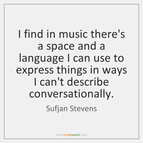 I find in music there's a space and a language I can ...