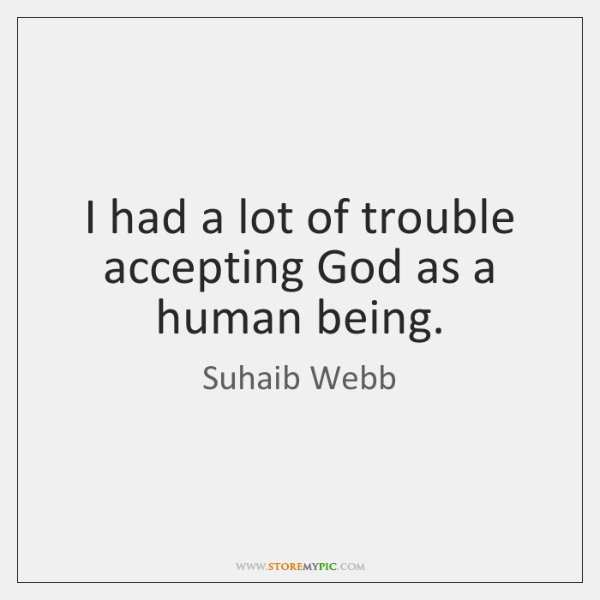 I had a lot of trouble accepting God as a human being.