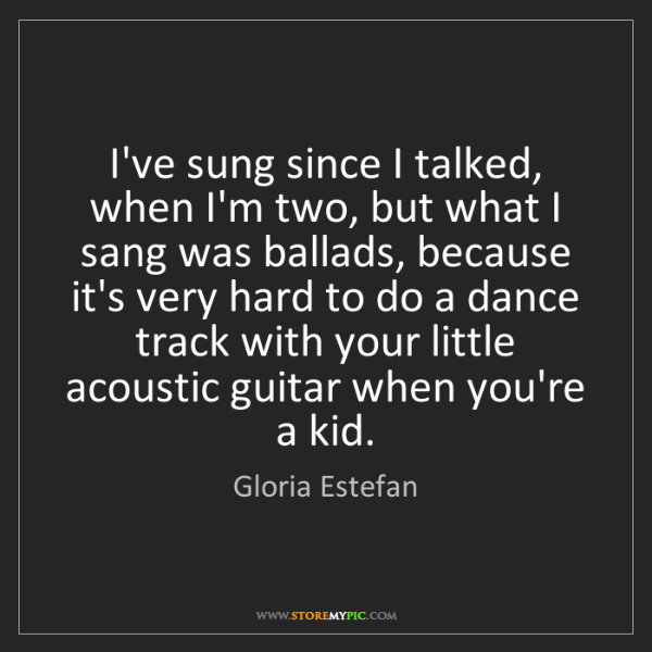 Gloria Estefan: I've sung since I talked, when I'm two, but what I sang...