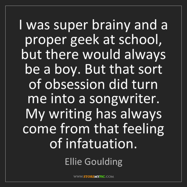 Ellie Goulding: I was super brainy and a proper geek at school, but there...