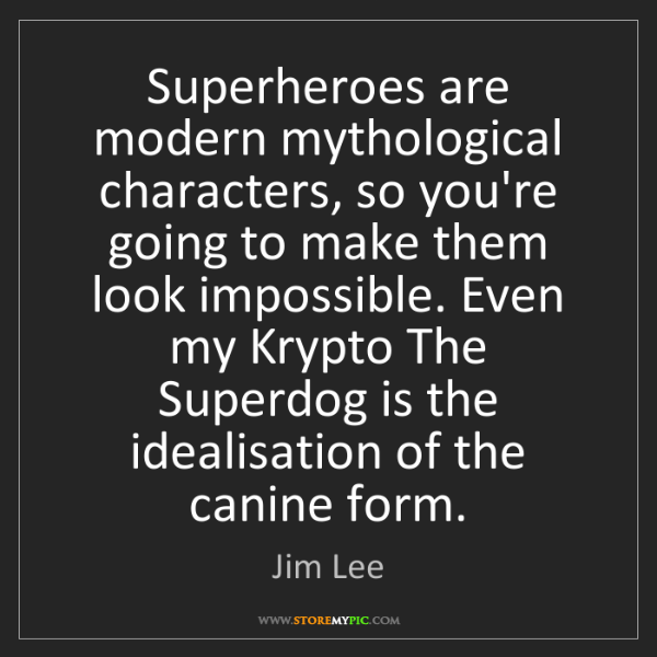 Jim Lee: Superheroes are modern mythological characters, so you're...