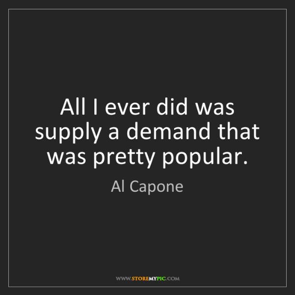 Al Capone: All I ever did was supply a demand that was pretty popular.