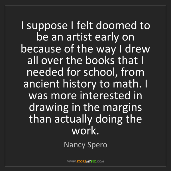 Nancy Spero: I suppose I felt doomed to be an artist early on because...