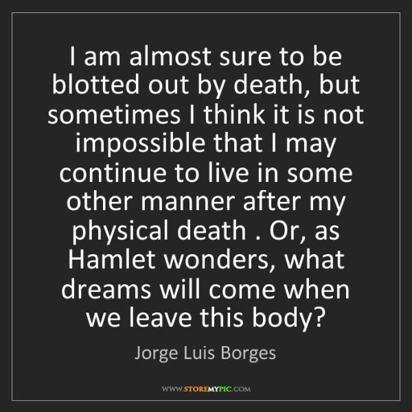 Jorge Luis Borges: I am almost sure to be blotted out by death, but sometimes...