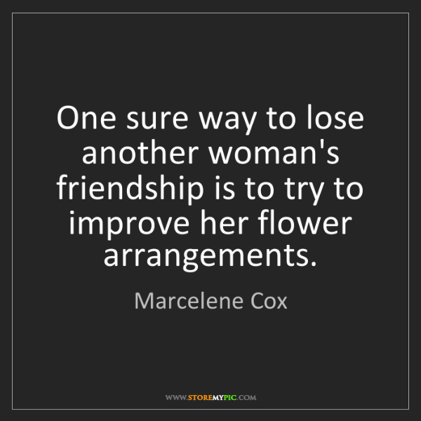 Marcelene Cox: One sure way to lose another woman's friendship is to...